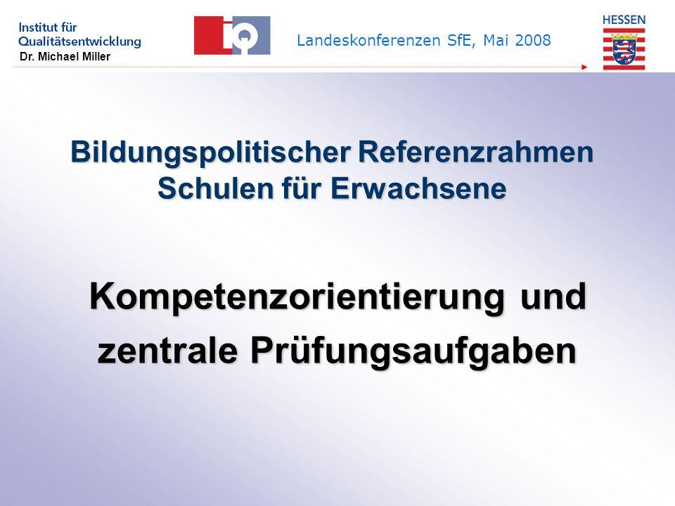 Dr. Michael Miller Landeskonferenzen SfE, Mai 2008 Bildungspolitischer Referenzrahmen Schulen für Erwachsene Kompetenzorientierung und zentrale Prüfun