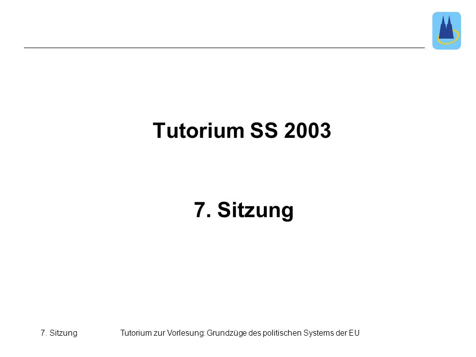 7. SitzungTutorium zur Vorlesung: Grundzüge des politischen Systems der EU 7. Sitzung Tutorium SS 2003