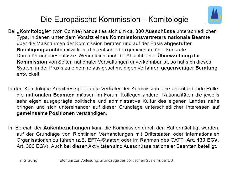 7. SitzungTutorium zur Vorlesung: Grundzüge des politischen Systems der EU Bei Komitologie (von Comité) handelt es sich um ca. 300 Ausschüsse untersch