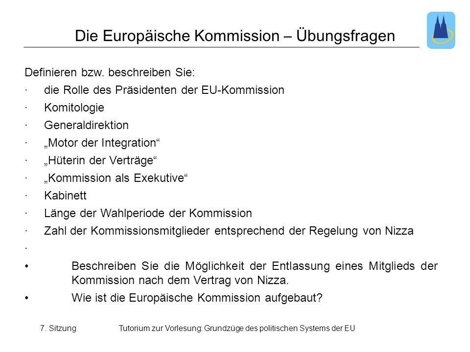 7. SitzungTutorium zur Vorlesung: Grundzüge des politischen Systems der EU Die Europäische Kommission – Übungsfragen Definieren bzw. beschreiben Sie: