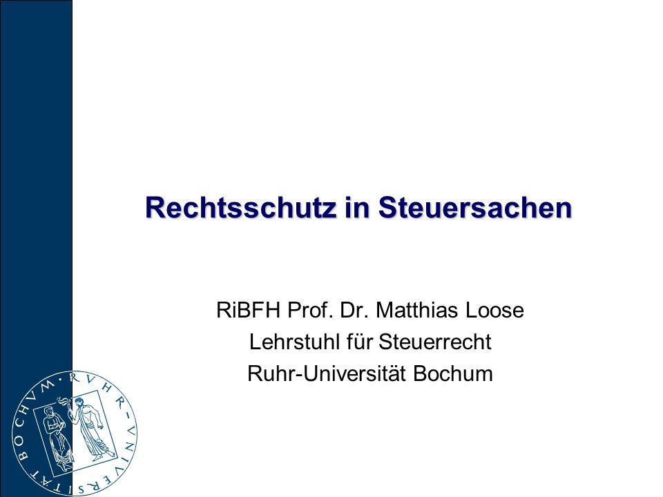 Rechtsschutz in Steuersachen RiBFH Prof. Dr. Matthias Loose Lehrstuhl für Steuerrecht Ruhr-Universität Bochum
