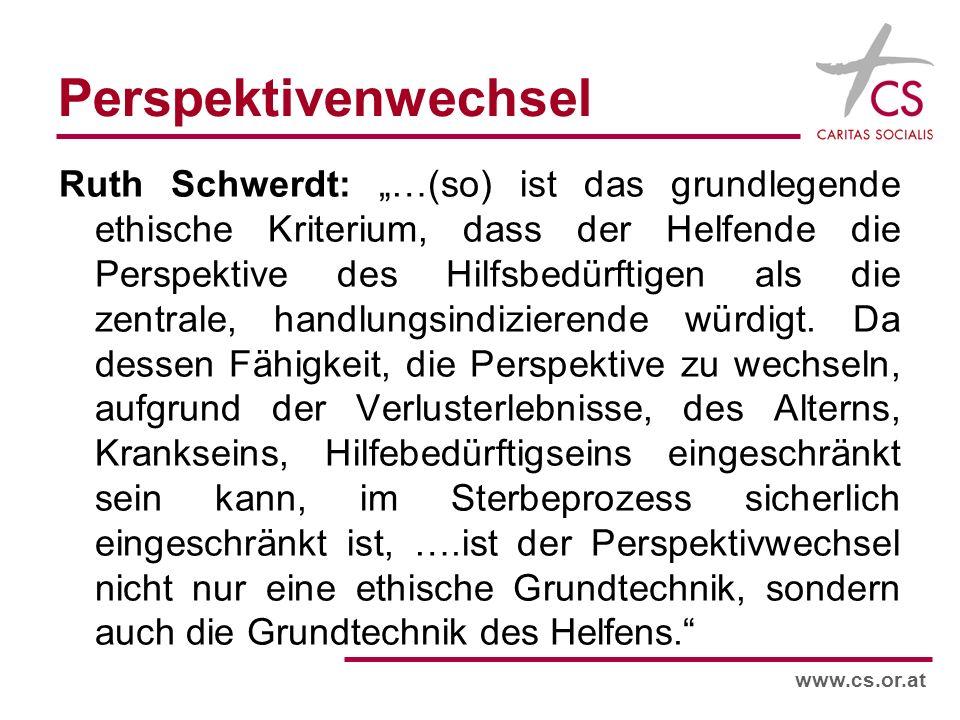 www.cs.or.at Perspektivenwechsel Ruth Schwerdt: …(so) ist das grundlegende ethische Kriterium, dass der Helfende die Perspektive des Hilfsbedürftigen als die zentrale, handlungsindizierende würdigt.