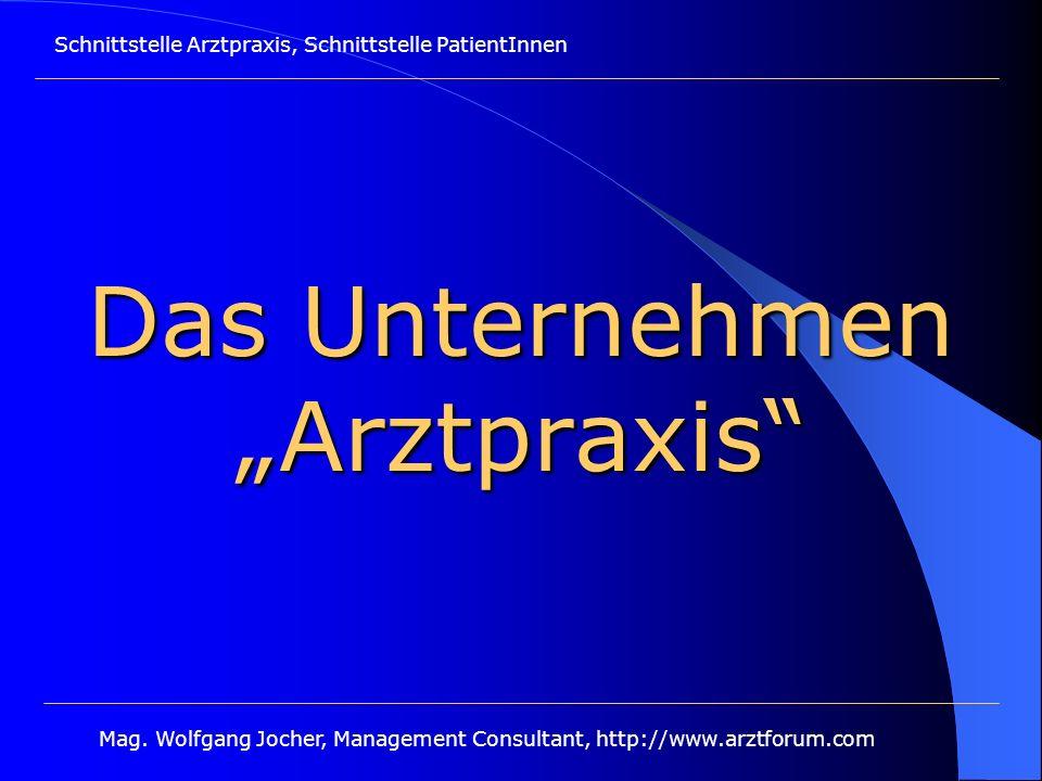 Schnittstelle Arztpraxis, Schnittstelle PatientInnen Mag. Wolfgang Jocher, Management Consultant, http://www.arztforum.com Das Unternehmen Arztpraxis