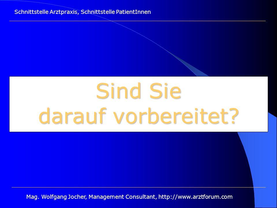 Schnittstelle Arztpraxis, Schnittstelle PatientInnen Mag. Wolfgang Jocher, Management Consultant, http://www.arztforum.com Sind Sie darauf vorbereitet