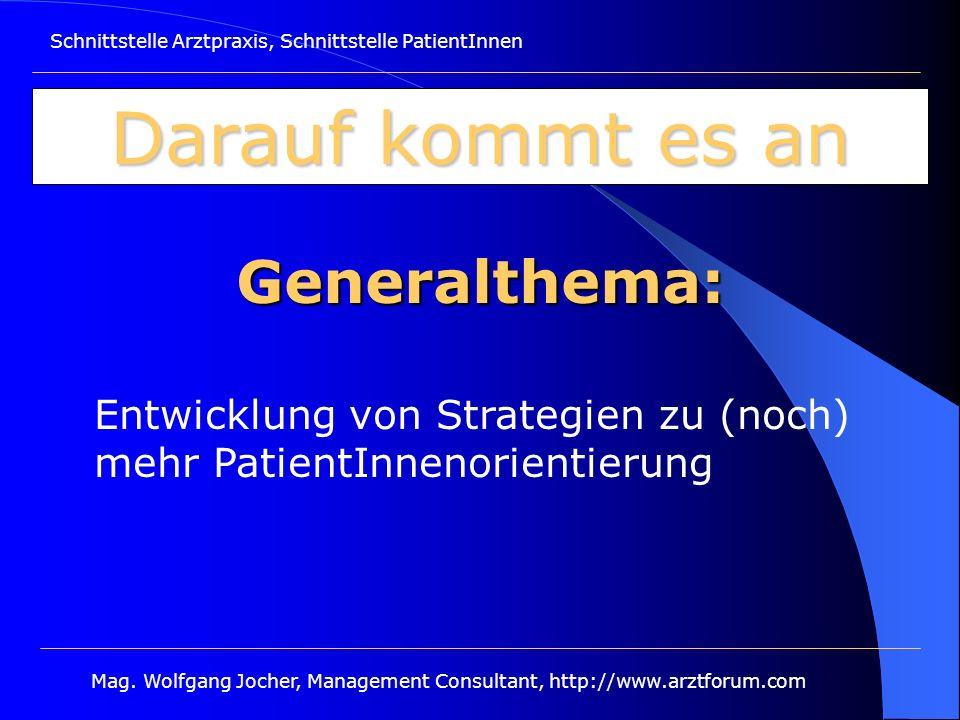 Schnittstelle Arztpraxis, Schnittstelle PatientInnen Mag. Wolfgang Jocher, Management Consultant, http://www.arztforum.com Darauf kommt es an Generalt