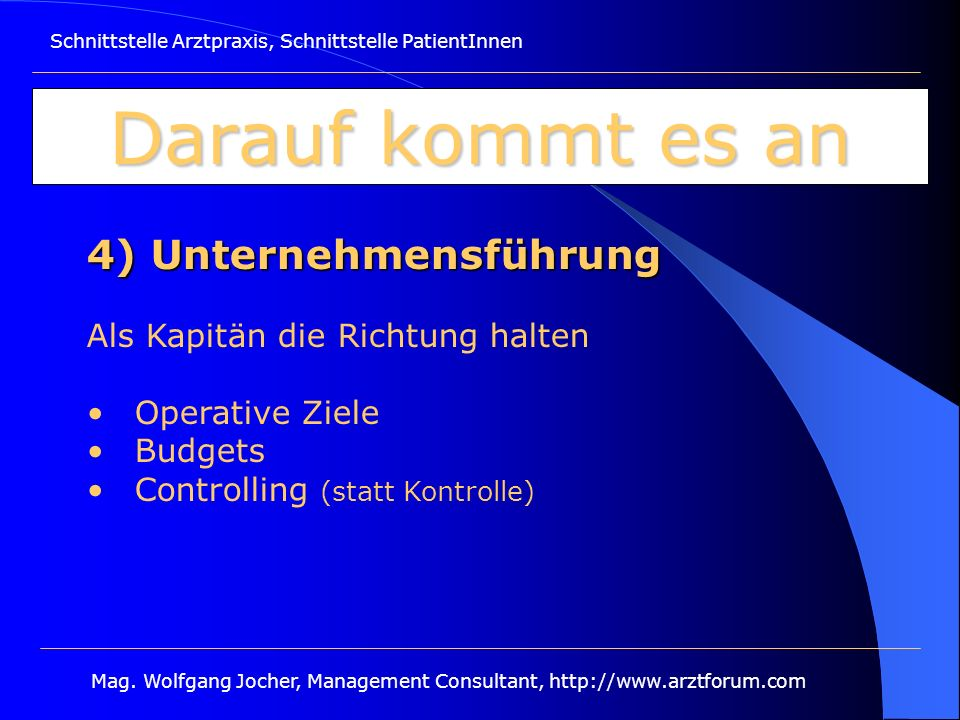 Schnittstelle Arztpraxis, Schnittstelle PatientInnen Mag. Wolfgang Jocher, Management Consultant, http://www.arztforum.com Darauf kommt es an 4) Unter