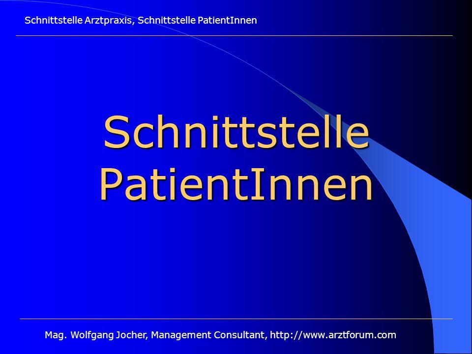 Schnittstelle Arztpraxis, Schnittstelle PatientInnen Mag. Wolfgang Jocher, Management Consultant, http://www.arztforum.com Schnittstelle PatientInnen