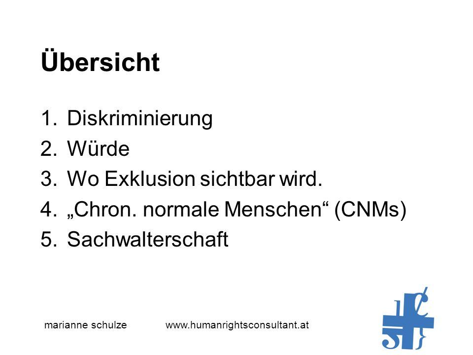 marianne schulze www.humanrightsconsultant.at Übersicht 1.Diskriminierung 2.Würde 3.Wo Exklusion sichtbar wird. 4.Chron. normale Menschen (CNMs) 5.Sac