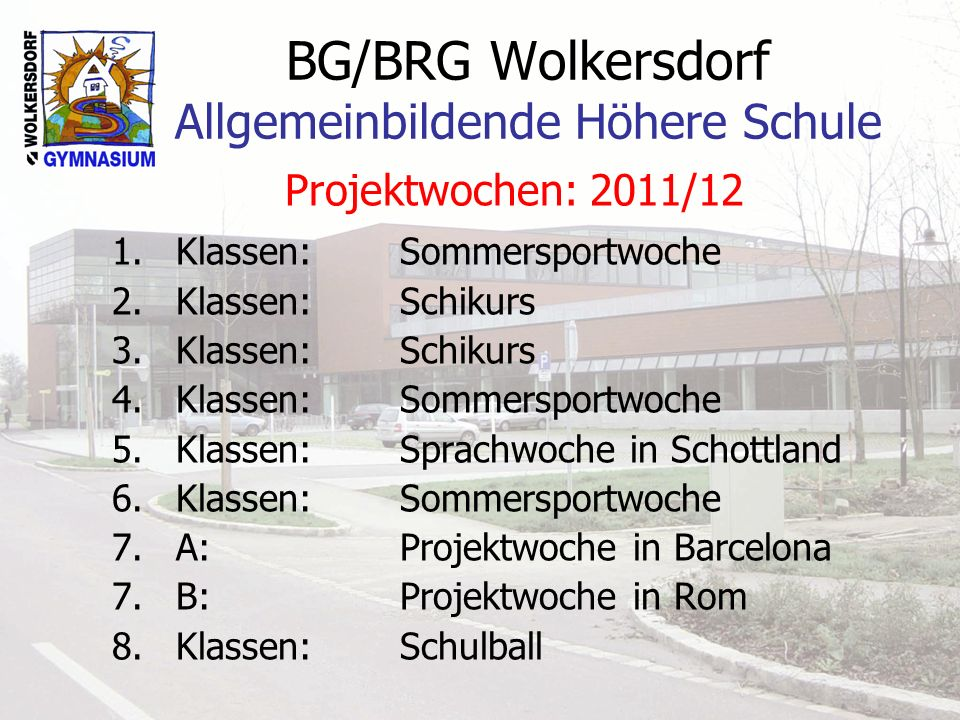BG/BRG Wolkersdorf Allgemeinbildende Höhere Schule Projektwochen: 2011/12 1.Klassen: Sommersportwoche 2.Klassen: Schikurs 3.Klassen: Schikurs 4.Klasse