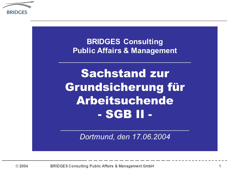 © 2004 BRIDGES Consulting Public Affairs & Management GmbH1 BRIDGES Consulting Public Affairs & Management ___________________________________ Sachstand zur Grundsicherung für Arbeitsuchende - SGB II - __________________________________ Dortmund, den 17.06.2004
