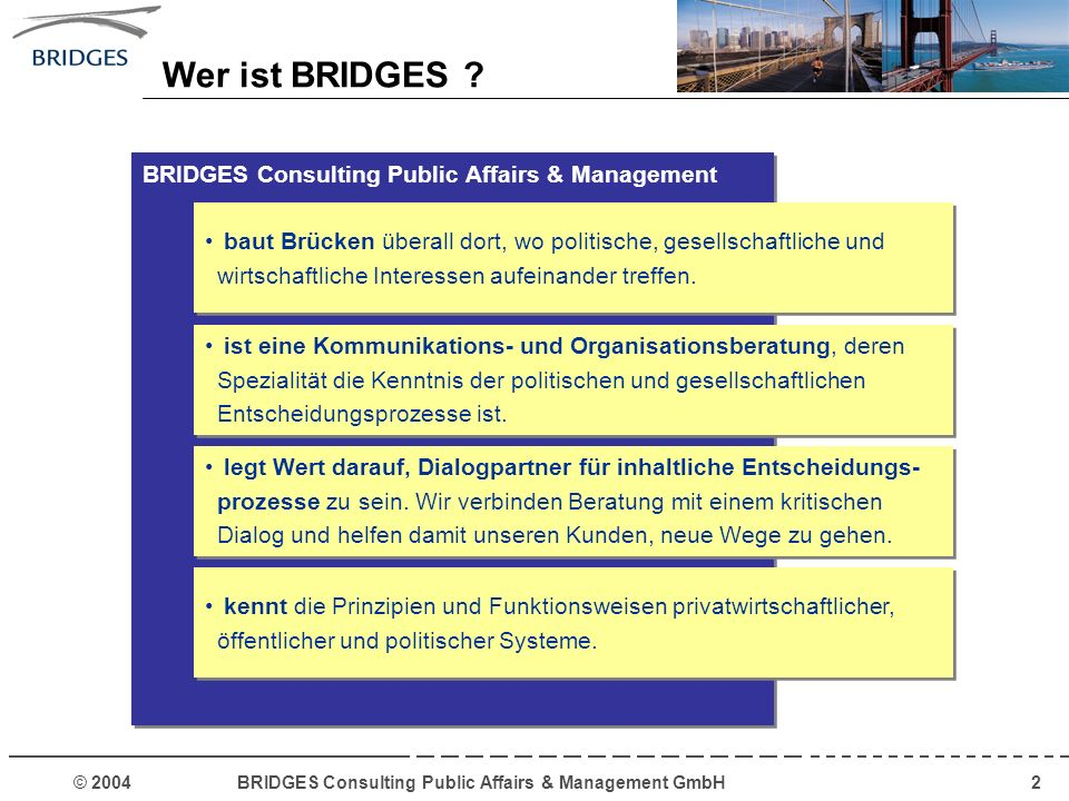 © 2004 BRIDGES Consulting Public Affairs & Management GmbH3 Verwaltungsmodernisierung Beratung von kommunalen Unternehmen und Outsourcing- Maßnahmen Unternehmen im Dialog mit Politik und Gesellschaft BRIDGES baut Brücken