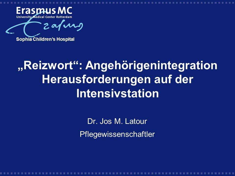 Reizwort: Angehörigenintegration Herausforderungen auf der Intensivstation Sophia Childrens Hospital Dr. Jos M. Latour Pflegewissenschaftler