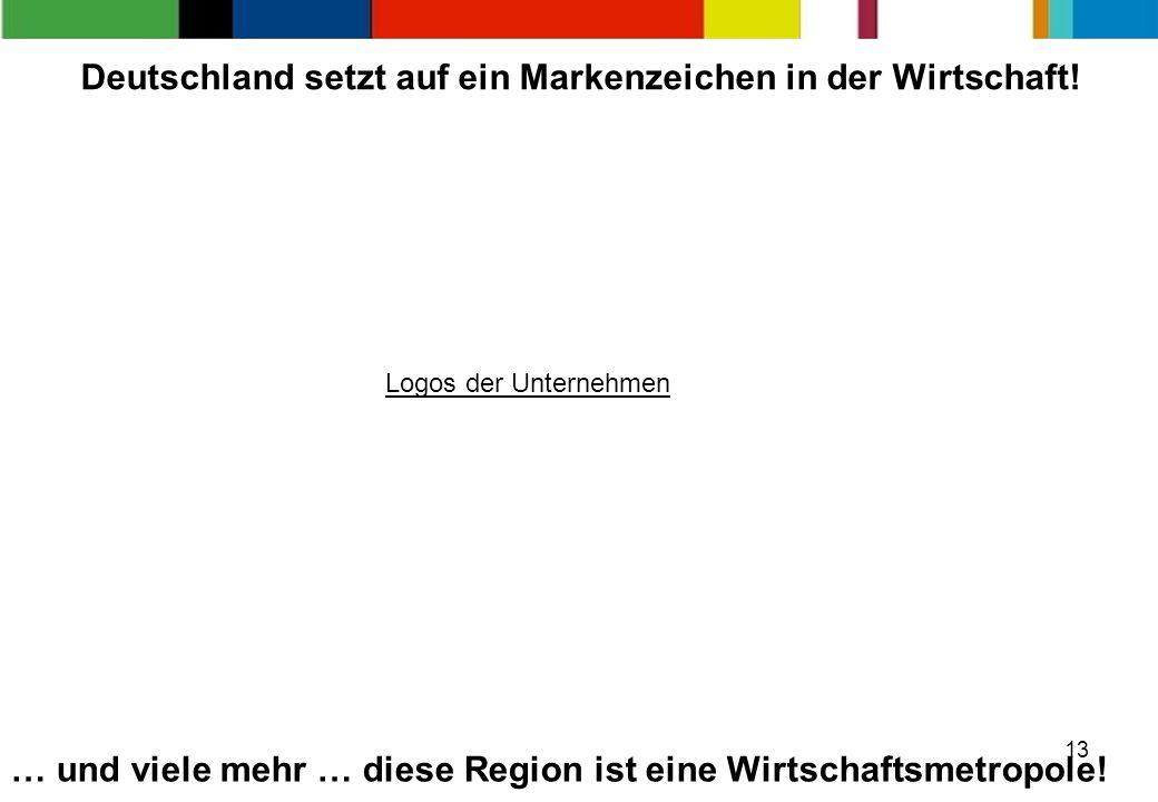 13 … und viele mehr … diese Region ist eine Wirtschaftsmetropole! Deutschland setzt auf ein Markenzeichen in der Wirtschaft! Logos der Unternehmen