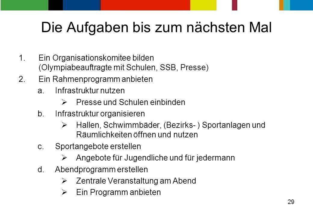 29 Die Aufgaben bis zum nächsten Mal 1.Ein Organisationskomitee bilden (Olympiabeauftragte mit Schulen, SSB, Presse) 2.Ein Rahmenprogramm anbieten a.I