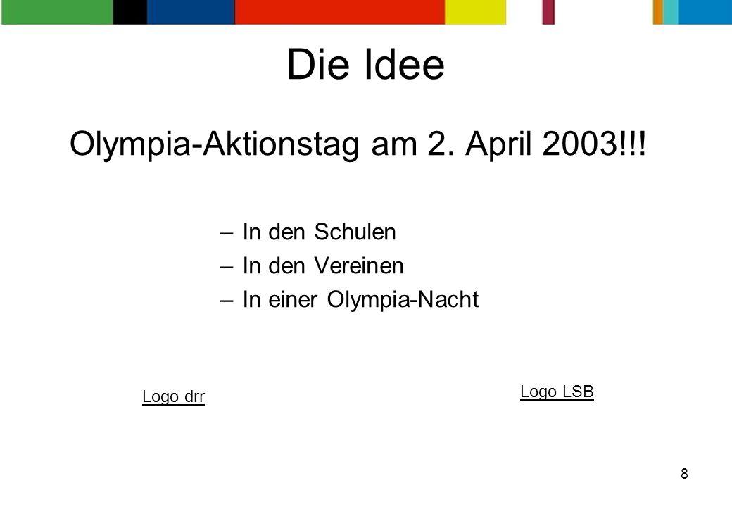 8 Die Idee Olympia-Aktionstag am 2. April 2003!!! –In den Schulen –In den Vereinen –In einer Olympia-Nacht Logo drr Logo LSB