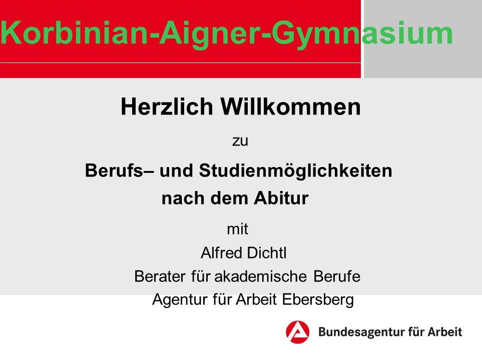 Korbinian-Aigner-Gymnasium Herzlich Willkommen zu Berufs– und Studienmöglichkeiten nach dem Abitur mit Alfred Dichtl Berater für akademische Berufe Ag