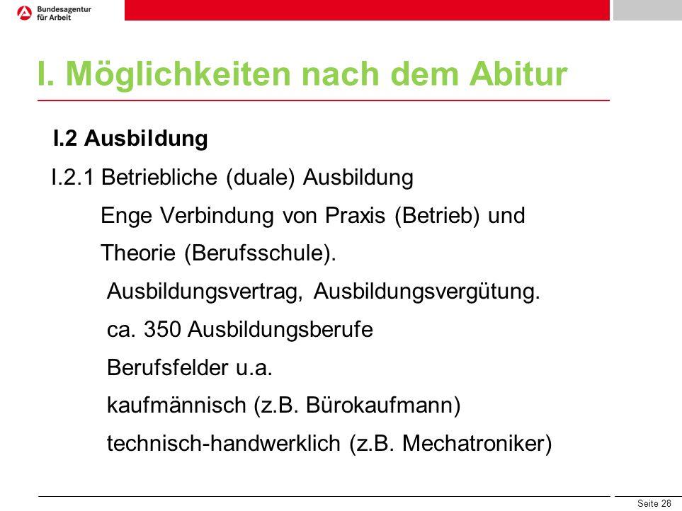 Seite 28 I. Möglichkeiten nach dem Abitur I.2 Ausbildung I.2.1 Betriebliche (duale) Ausbildung Enge Verbindung von Praxis (Betrieb) und Theorie (Beruf