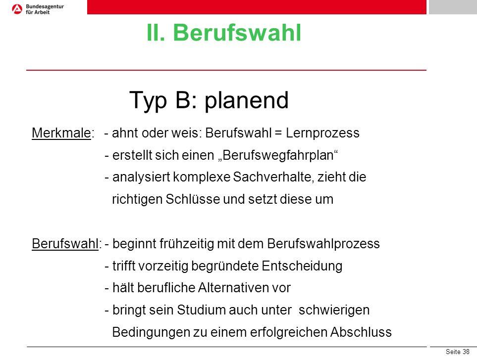 Seite 38 II. Berufswahl Typ B: planend Merkmale: - ahnt oder weis: Berufswahl = Lernprozess - erstellt sich einen Berufswegfahrplan - analysiert kompl