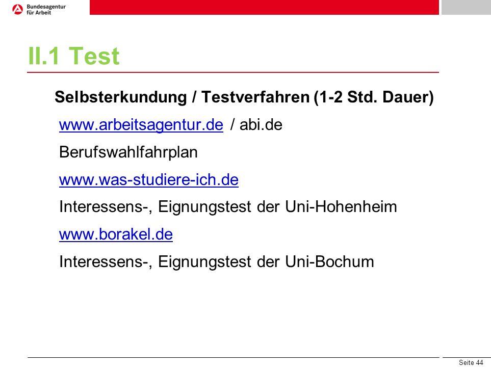 Seite 44 II.1 Test Selbsterkundung / Testverfahren (1-2 Std. Dauer) www.arbeitsagentur.de / abi.dewww.arbeitsagentur.de Berufswahlfahrplan www.was-stu