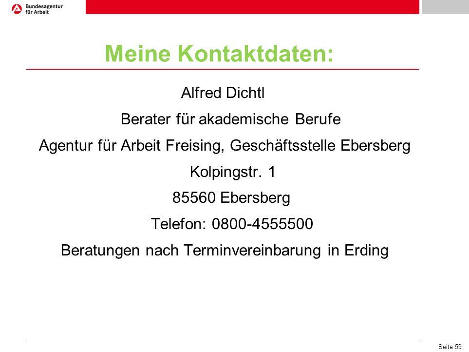 Seite 59 Meine Kontaktdaten: Alfred Dichtl Berater für akademische Berufe Agentur für Arbeit Freising, Geschäftsstelle Ebersberg Kolpingstr. 1 85560 E
