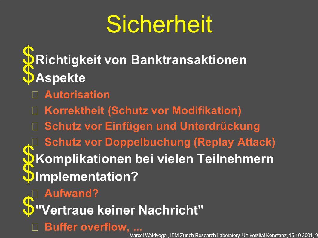 Marcel Waldvogel, IBM Zurich Research Laboratory, Universität Konstanz, 15.10.2001, 9 Sicherheit Richtigkeit von Banktransaktionen Aspekte Autorisation Korrektheit (Schutz vor Modifikation) Schutz vor Einfügen und Unterdrückung Schutz vor Doppelbuchung (Replay Attack) Komplikationen bei vielen Teilnehmern Implementation.
