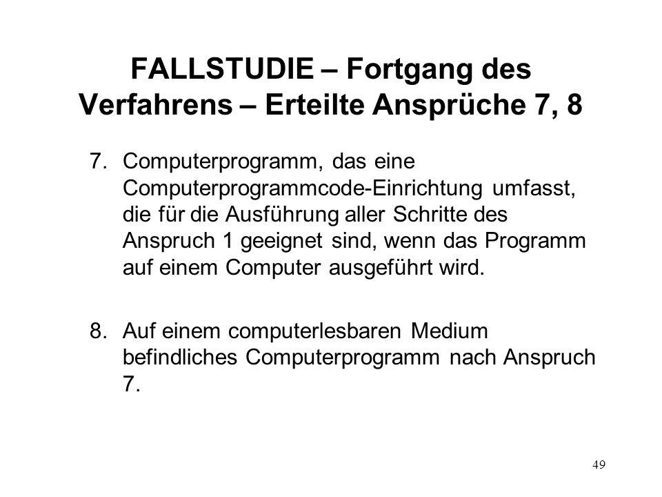 FALLSTUDIE – Fortgang des Verfahrens – Erteilte Ansprüche 7, 8 7.Computerprogramm, das eine Computerprogrammcode-Einrichtung umfasst, die für die Ausführung aller Schritte des Anspruch 1 geeignet sind, wenn das Programm auf einem Computer ausgeführt wird.