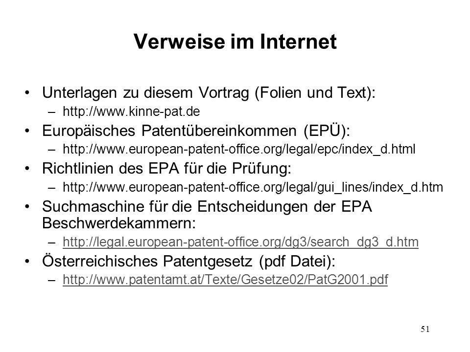 Verweise im Internet Unterlagen zu diesem Vortrag (Folien und Text): –http://www.kinne-pat.de Europäisches Patentübereinkommen (EPÜ): –http://www.european-patent-office.org/legal/epc/index_d.html Richtlinien des EPA für die Prüfung: –http://www.european-patent-office.org/legal/gui_lines/index_d.htm Suchmaschine für die Entscheidungen der EPA Beschwerdekammern: –http://legal.european-patent-office.org/dg3/search_dg3_d.htmhttp://legal.european-patent-office.org/dg3/search_dg3_d.htm Österreichisches Patentgesetz (pdf Datei): –http://www.patentamt.at/Texte/Gesetze02/PatG2001.pdfhttp://www.patentamt.at/Texte/Gesetze02/PatG2001.pdf 51