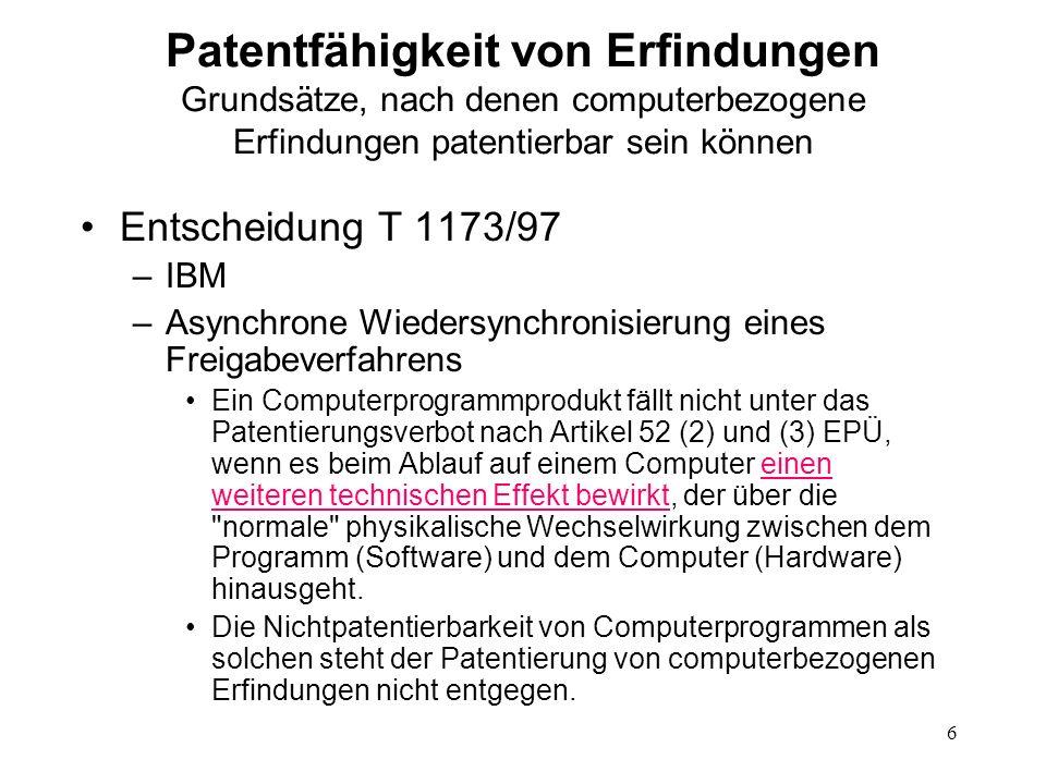 Patentfähigkeit von Erfindungen Grundsätze, nach denen computerbezogene Erfindungen patentierbar sein können Entscheidung T 1173/97 –IBM –Asynchrone Wiedersynchronisierung eines Freigabeverfahrens Ein Computerprogrammprodukt fällt nicht unter das Patentierungsverbot nach Artikel 52 (2) und (3) EPÜ, wenn es beim Ablauf auf einem Computer einen weiteren technischen Effekt bewirkt, der über die normale physikalische Wechselwirkung zwischen dem Programm (Software) und dem Computer (Hardware) hinausgeht.