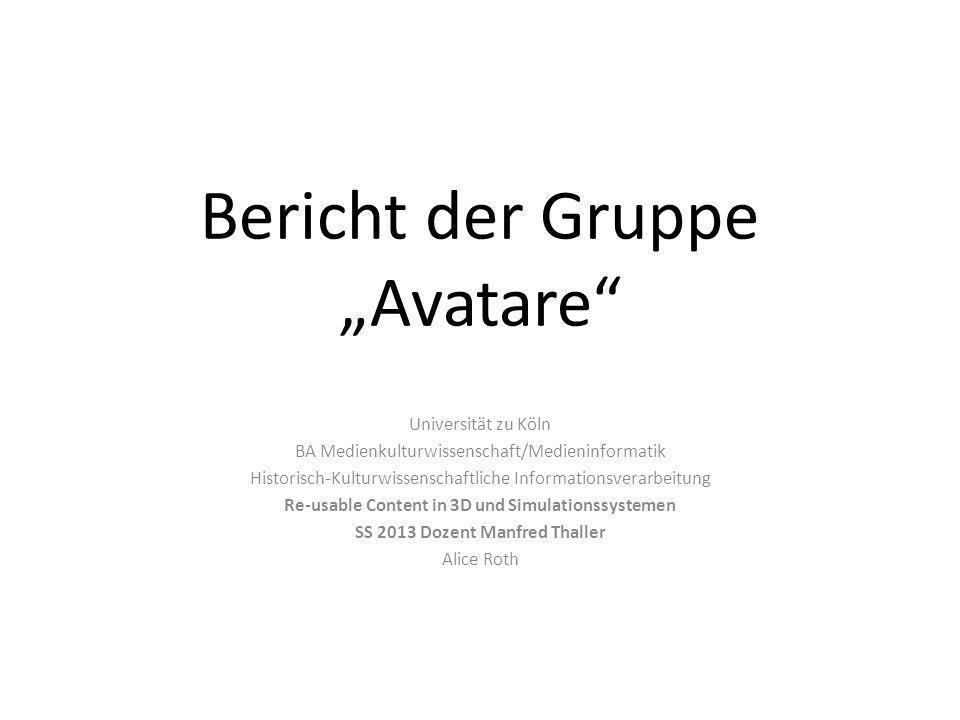 Bericht der Gruppe Avatare Universität zu Köln BA Medienkulturwissenschaft/Medieninformatik Historisch-Kulturwissenschaftliche Informationsverarbeitung Re-usable Content in 3D und Simulationssystemen SS 2013 Dozent Manfred Thaller Alice Roth