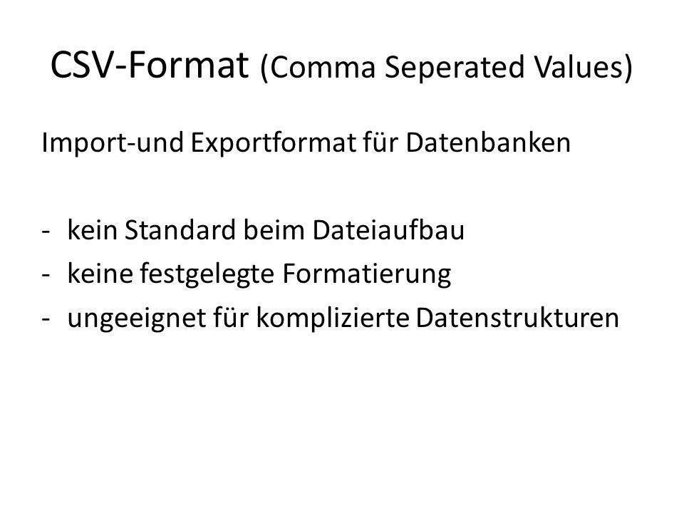CSV-Format (Comma Seperated Values) Import-und Exportformat für Datenbanken -kein Standard beim Dateiaufbau -keine festgelegte Formatierung -ungeeignet für komplizierte Datenstrukturen