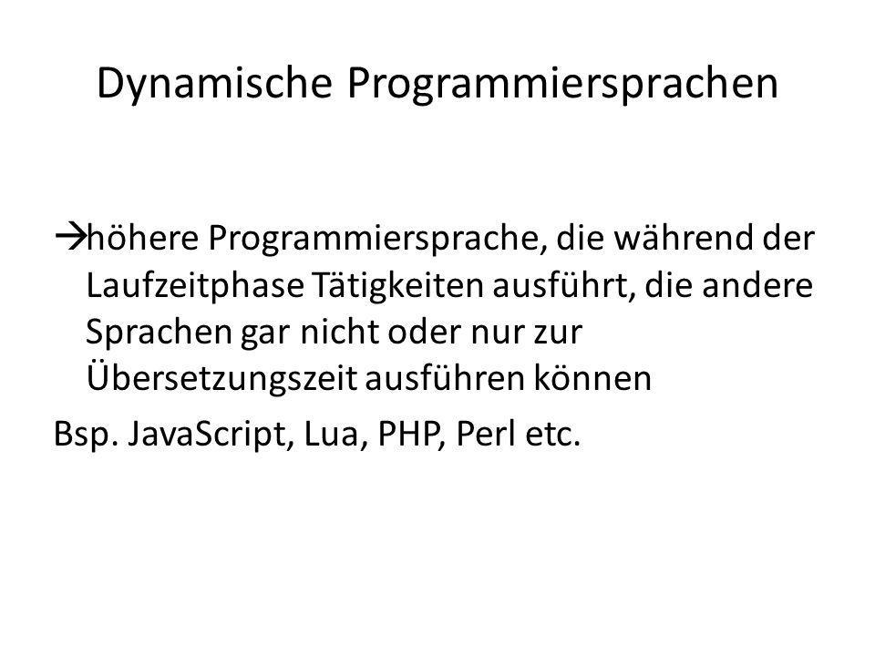 Dynamische Programmiersprachen höhere Programmiersprache, die während der Laufzeitphase Tätigkeiten ausführt, die andere Sprachen gar nicht oder nur zur Übersetzungszeit ausführen können Bsp.