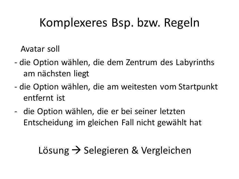 Komplexeres Bsp. bzw. Regeln Avatar soll - die Option wählen, die dem Zentrum des Labyrinths am nächsten liegt - die Option wählen, die am weitesten v