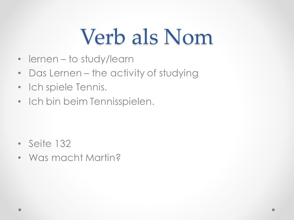 Verb als Nom lernen – to study/learn Das Lernen – the activity of studying Ich spiele Tennis.
