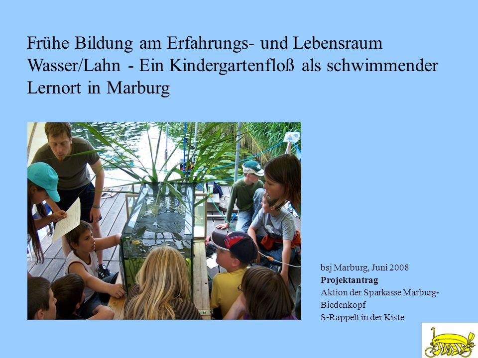 bsj Marburg, Juni 2008 Projektantrag Aktion der Sparkasse Marburg- Biedenkopf S-Rappelt in der Kiste Frühe Bildung am Erfahrungs- und Lebensraum Wasse