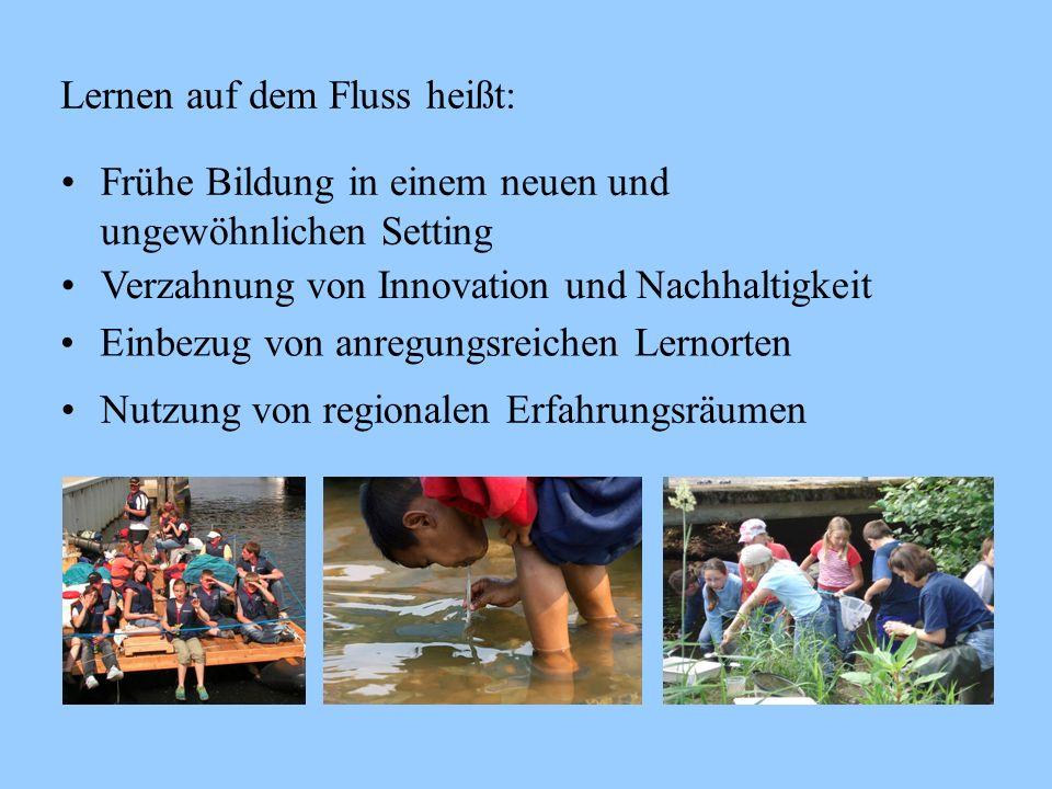 Lernen auf dem Fluss heißt: Frühe Bildung in einem neuen und ungewöhnlichen Setting Verzahnung von Innovation und Nachhaltigkeit Einbezug von anregung