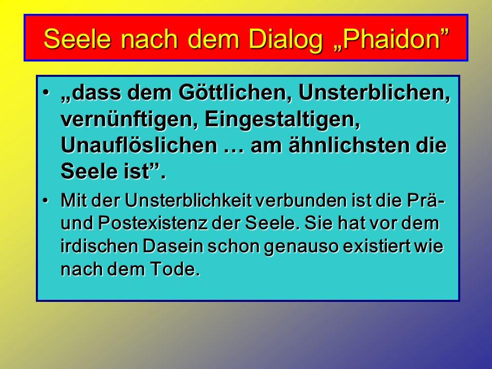 Seele nach dem Dialog Phaidon dass dem Göttlichen, Unsterblichen, vernünftigen, Eingestaltigen, Unauflöslichen … am ähnlichsten die Seele ist.dass dem