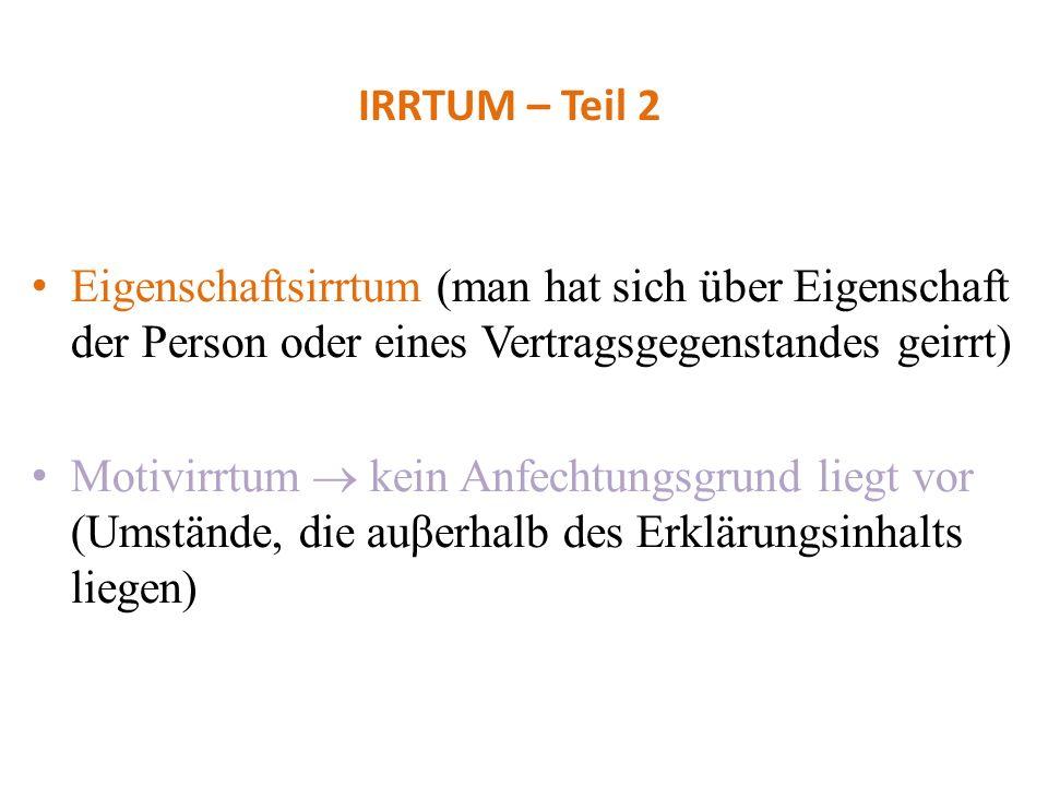 IRRTUM – Teil 2 Eigenschaftsirrtum (man hat sich über Eigenschaft der Person oder eines Vertragsgegenstandes geirrt) Motivirrtum kein Anfechtungsgrund