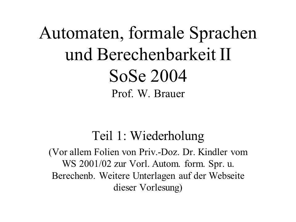 Automaten, formale Sprachen und Berechenbarkeit II SoSe 2004 Prof. W. Brauer Teil 1: Wiederholung (Vor allem Folien von Priv.-Doz. Dr. Kindler vom WS