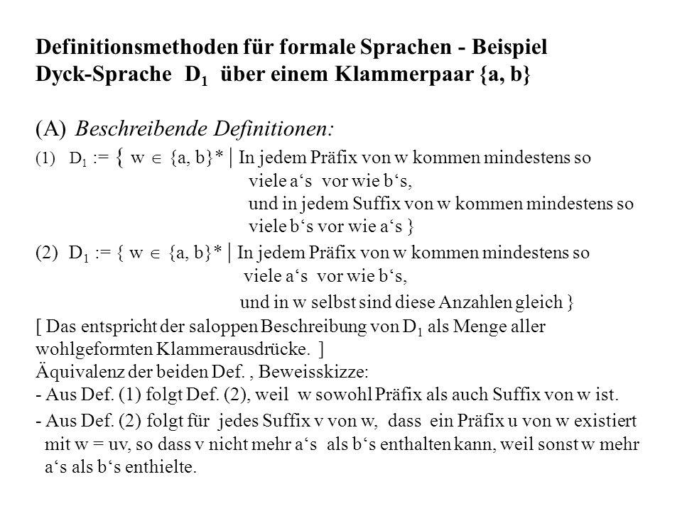 Definitionsmethoden für formale Sprachen - Beispiel Dyck-Sprache D 1 über einem Klammerpaar {a, b} (A) Beschreibende Definitionen: (1)D 1 := { w {a, b}* | In jedem Präfix von w kommen mindestens so viele as vor wie bs, und in jedem Suffix von w kommen mindestens so viele bs vor wie as } (2) D 1 := { w {a, b}* | In jedem Präfix von w kommen mindestens so viele as vor wie bs, und in w selbst sind diese Anzahlen gleich } [ Das entspricht der saloppen Beschreibung von D 1 als Menge aller wohlgeformten Klammerausdrücke.