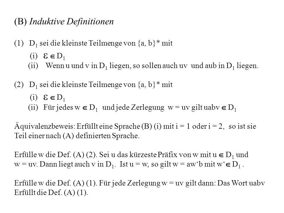 (B) Induktive Definitionen (1) D 1 sei die kleinste Teilmenge von {a, b}* mit (i) D 1 (ii) Wenn u und v in D 1 liegen, so sollen auch uv und aub in D 1 liegen.
