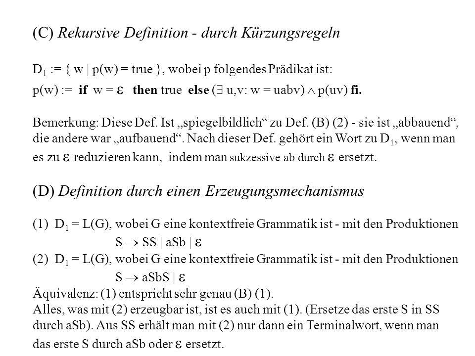 (C) Rekursive Definition - durch Kürzungsregeln D 1 := { w | p(w) = true }, wobei p folgendes Prädikat ist: p(w) := if w = then true else ( u,v: w = uabv) p(uv) fi.
