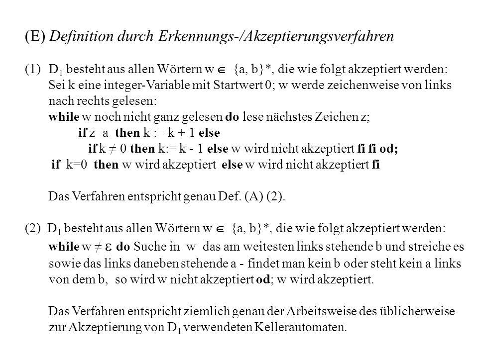 (E) Definition durch Erkennungs-/Akzeptierungsverfahren (1)D 1 besteht aus allen Wörtern w {a, b}*, die wie folgt akzeptiert werden: Sei k eine integer-Variable mit Startwert 0; w werde zeichenweise von links nach rechts gelesen: while w noch nicht ganz gelesen do lese nächstes Zeichen z; if z=a then k := k + 1 else if k 0 then k:= k - 1 else w wird nicht akzeptiert fi fi od; if k=0 then w wird akzeptiert else w wird nicht akzeptiert fi Das Verfahren entspricht genau Def.
