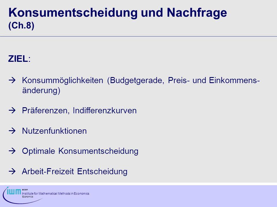 Institute for Mathematical Methods in Economics Economics Konsumentscheidung und Nachfrage (Ch.8) ZIEL: Konsummöglichkeiten (Budgetgerade, Preis- und