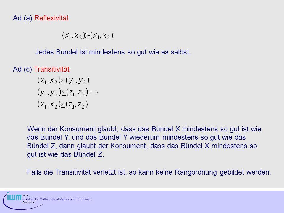 Institute for Mathematical Methods in Economics Economics Ad (a) Reflexivität Jedes Bündel ist mindestens so gut wie es selbst. Ad (c) Transitivität W