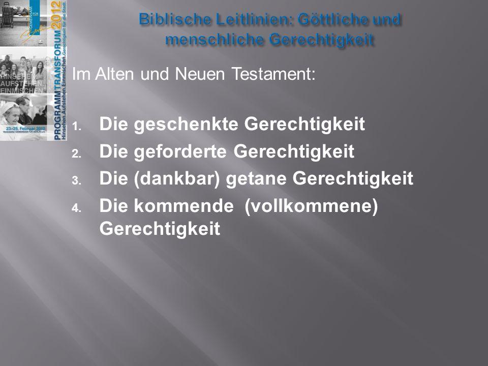 Im Alten und Neuen Testament: 1. Die geschenkte Gerechtigkeit 2. Die geforderte Gerechtigkeit 3. Die (dankbar) getane Gerechtigkeit 4. Die kommende (v
