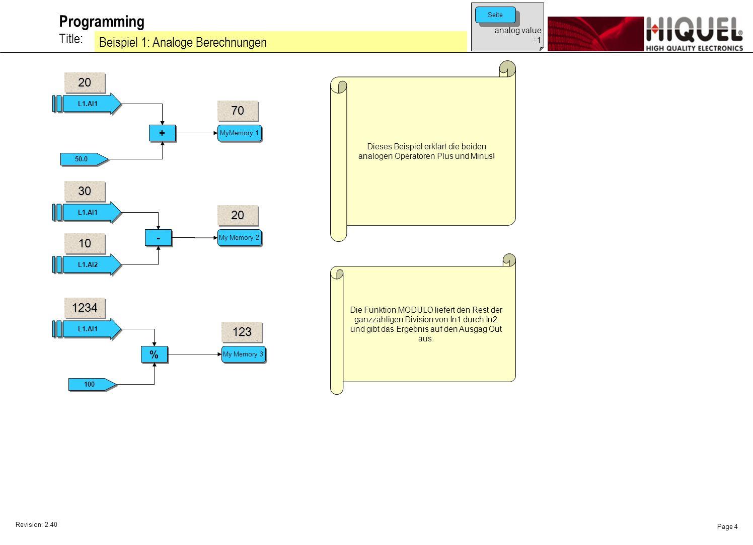 Revision: 2.40 Page 4 Title: Programming Beispiel 1: Analoge Berechnungen L1.AI1 + + 50.0 MyMemory 1 L1.AI1 L1.AI2 - - My Memory 2 Dieses Beispiel erklärt die beiden analogen Operatoren Plus und Minus.