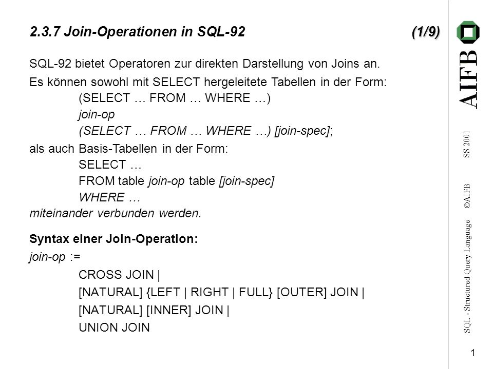 SQL - Structured Query Language AIFB SS 2001 1 (1/9) 2.3.7 Join-Operationen in SQL-92(1/9) Syntax einer Join-Operation: join-op := CROSS JOIN | [NATURAL] {LEFT | RIGHT | FULL} [OUTER] JOIN | [NATURAL] [INNER] JOIN | UNION JOIN SQL-92 bietet Operatoren zur direkten Darstellung von Joins an.