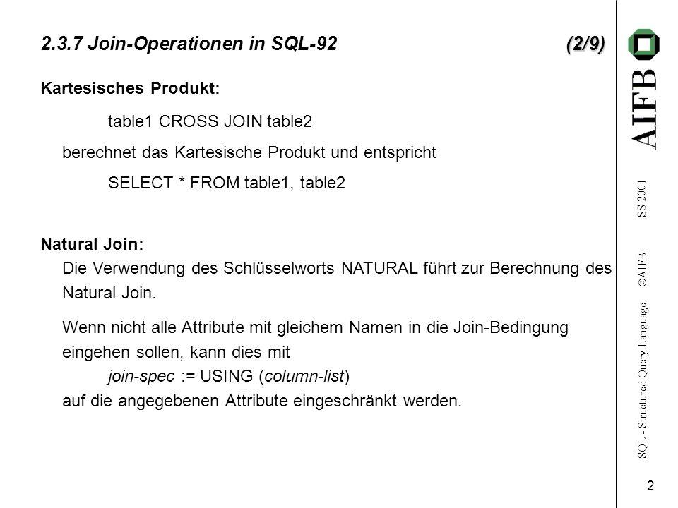 SQL - Structured Query Language AIFB SS 2001 3 (3/9) 2.3.7 Join-Operationen in SQL-92(3/9) Ein Theta-Join wird mit INNER JOIN (oder nur JOIN) durchgeführt, wobei die Join-Bedingung mit join-spec := ON predicate angegeben wird (predicate entspricht der Klausel, die nach WHERE in einer SELECT-Anfrage angegeben werden kann) Outer-Join: Sämtliche Variationen des Outer-Join (FULL, LEFT, RIGHT) können formuliert werden.