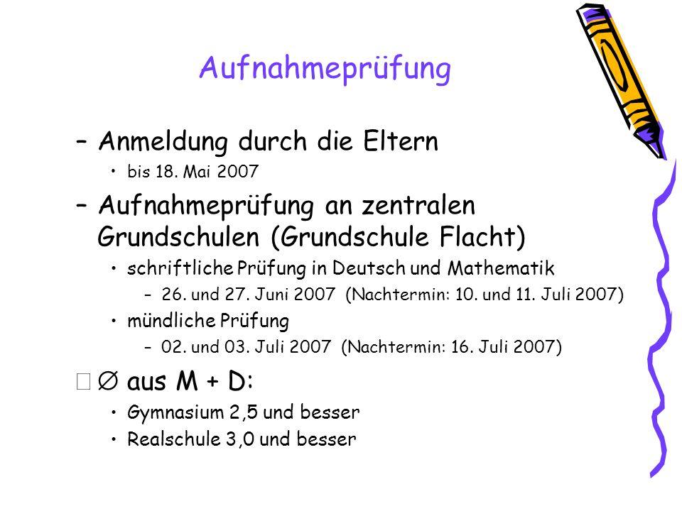 Aufnahmeprüfung –Anmeldung durch die Eltern bis 18. Mai 2007 –Aufnahmeprüfung an zentralen Grundschulen (Grundschule Flacht) schriftliche Prüfung in D