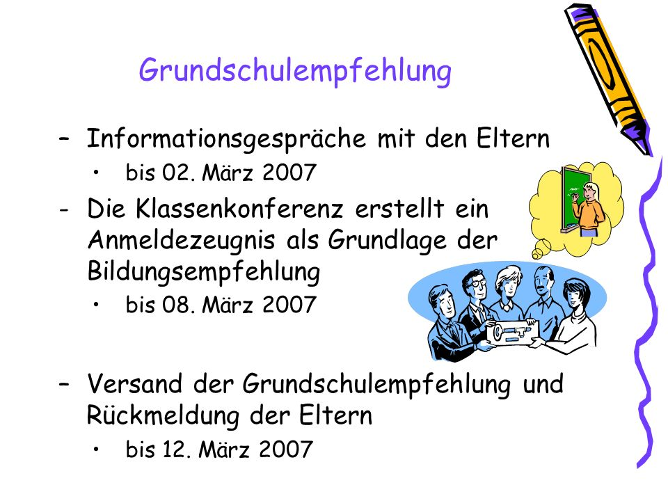 –Informationsgespräche mit den Eltern bis 02. März 2007 -Die Klassenkonferenz erstellt ein Anmeldezeugnis als Grundlage der Bildungsempfehlung bis 08.
